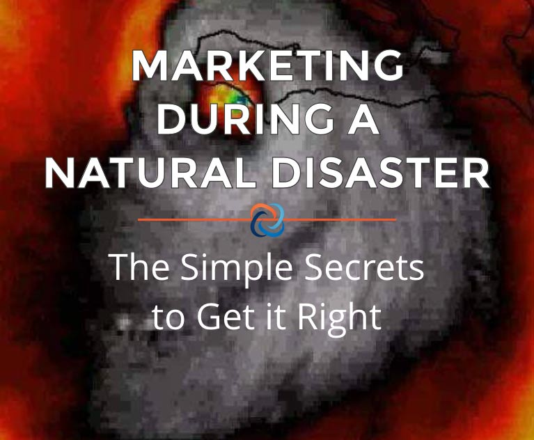MARKETING DURING A NATURAL DISASTER: THE SIMPLE SECRETS TO GET IT RIGHT
